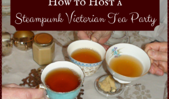 How to Host a Steampunk Victorian Tea Party
